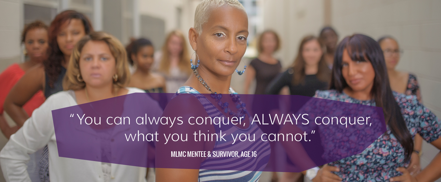 """You can always conquer. Always conquer when you think you cannot."" -MLML Mentee and Survivor, age 16"